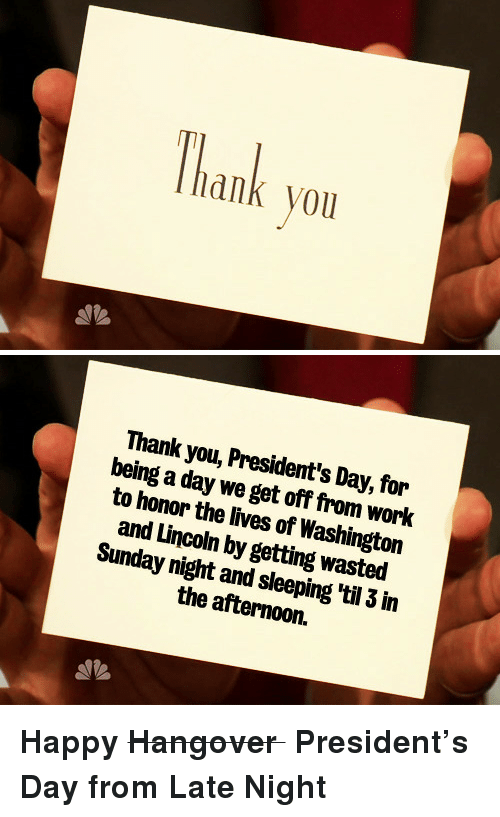 Work, Thank You, and Hangover: Thank you   Thank you, President's Day, for  being a day we get off from work  to honor the lives of Washington  and Lincoln by getting wasted  Sunday night and sleeping 'til 3 in  the afternoon. <p><strong>Happy <strike>Hangover </strike>President&rsquo;s Dayfrom Late Night</strong></p>