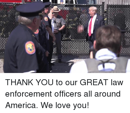 America, Love, and Thank You: THANK YOU to our GREAT law enforcement officers all around America. We love you!