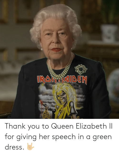 Queen: Thank you to Queen Elizabeth II for giving her speech in a green dress. 🤟🏼
