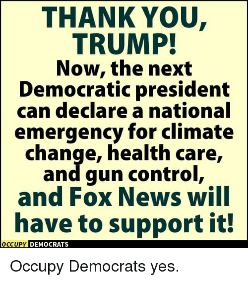 Occupy Democrats: THANK YOU  TRUMP!  Now, the next  Democratic president  can declare a national  emergency for climate  change, health care,  and gun control,  and FOX News WIlI  have to support it!  OCCUPY DEMOCRATS  OCcupy Occupy Democrats yes.
