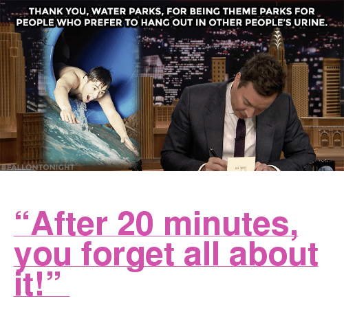 "Target, youtube.com, and Thank You: THANK YOU,WATER PARKS, FOR BEING THEME PARKS FOR  PEOPLE WHO PREFER TO HANG OUT IN OTHER PEOPLE'S URINE. <h2><a href=""https://www.youtube.com/watch?v=cLNAkxXDQps"" target=""_blank"">""After 20 minutes, you forget all about it!"" </a></h2>"
