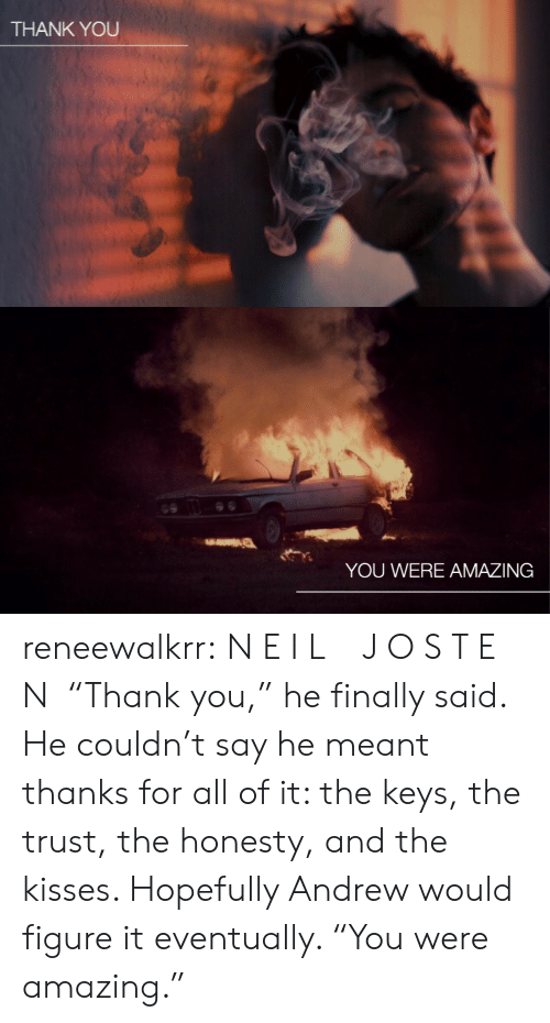 """the keys: THANK YOU   YOU WERE AMAZING reneewalkrr:  N E I L  J O S T E N """"Thank you,"""" he finally said. He couldn't say he meant thanks for all of it: the keys, the trust, the honesty, and the kisses. Hopefully Andrew would figure it eventually. """"You were amazing."""""""
