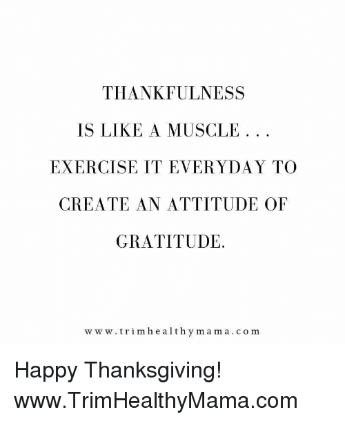 Thanksgiving, Exercise, and Happy: THANKFULNESS  IS LIKE A MUSCLE . .  EXERCISE IT EVERYDAY TO  CREATE AN ATTITUDE OF  GRATITUDE.  w w w.trimhealthy mama.com Happy Thanksgiving! www.TrimHealthyMama.com