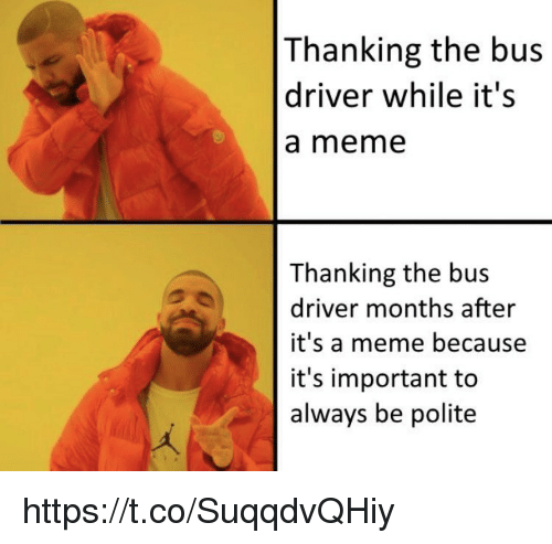 Meme, Memes, and 🤖: Thanking the bus  driver while it's  a meme  Thanking the bus  driver months after  it's a meme because  it's important to  always be polite https://t.co/SuqqdvQHiy