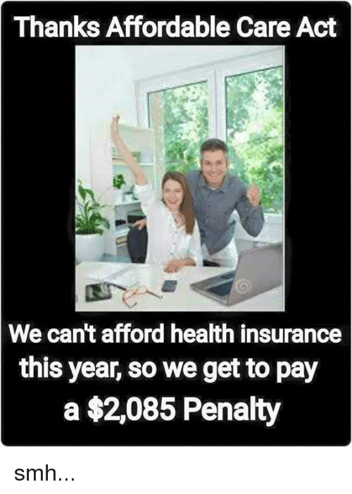 Memes, Smh, and Health Insurance: Thanks Affordable Care Act  We can't afford health insurance  this year, so we get to pay  a $2,085 Penalty smh...