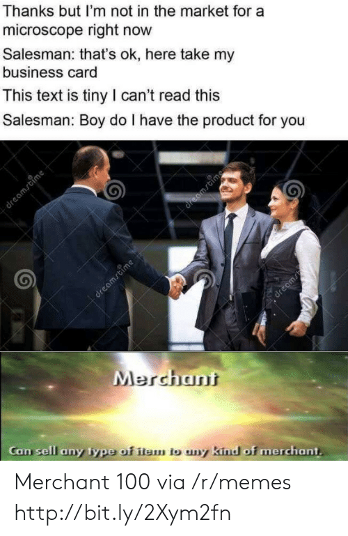 Memes, Business, and Http: Thanks but I'm not in the market for a  microscope right now  Salesman: that's ok, here take my  business card  This text is tiny I can't read this  Salesman: Boy do I have the product for you  dreamstime  dreamstime  dreamrtime  dreams  Merchant  Can sell any type of item tb uny kind of merchant. Merchant 100 via /r/memes http://bit.ly/2Xym2fn