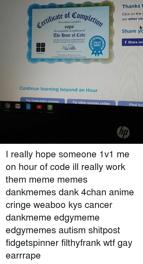 4chan, Anime, and Click: Thanks f  ettificate of co  tate of Compler  Click on the d  our other co  ezpz  for successful completion of  The Wour of Code  Share yo  GREAT  WORK  f Share on  Continue learning beyond an Hour  nlin  Ind loc  up I really hope someone 1v1 me on hour of code ill really work them meme memes dankmemes dank 4chan anime cringe weaboo kys cancer dankmeme edgymeme edgymemes autism shitpost fidgetspinner filthyfrank wtf gay earrrape