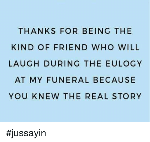 Dank, The Real, and 🤖: THANKS FOR BEING THE  KIND OF FRIEND WHO WILL  LAUGH DURING THE EULOGY  AT MY FUNERAL BECAUSE  YOU KNEW THE REAL STORY #jussayin