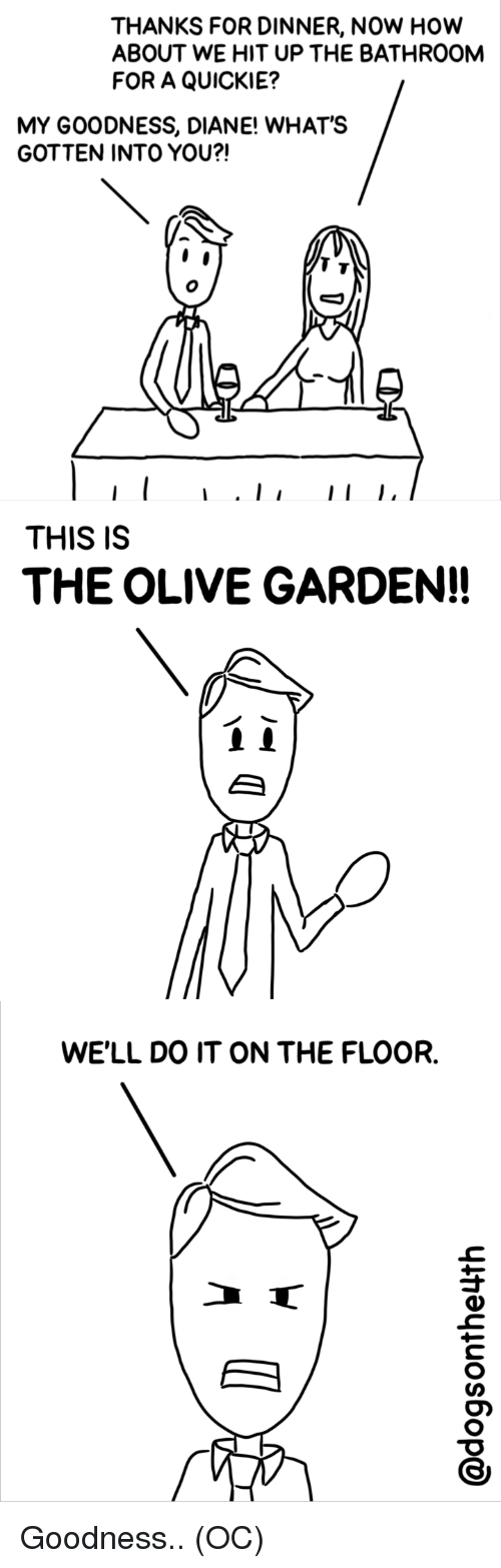 how about we: THANKS FOR DINNER, NOW HOw  ABOUT WE HIT UP THE BATHROOM  FOR A QUICKIE?  MY GOODNESS, DIANE! WHAT'S  GOTTEN INTO YOU?!  THIS IS  THE OLIVE GARDEN!!  WE'LL DO IT ON THE FLOOR. Goodness.. (OC)