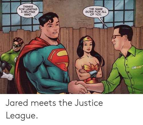 Jared: THANKS  FOR LENDING  A HELPING  HAND.  THE SAME  GOES FOR ALL  OF YOU.  SUBWAY Jared meets the Justice League.