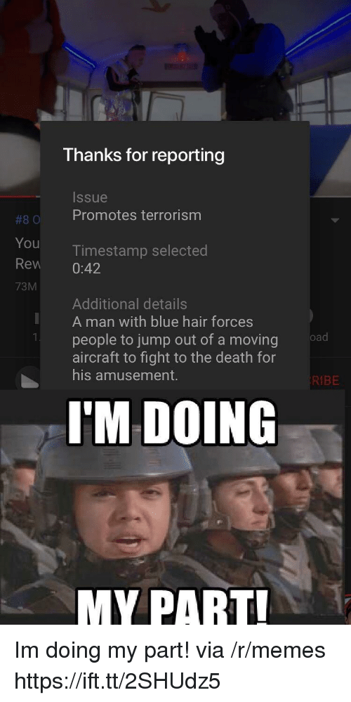 Memes, Blue, and Death: Thanks for reporting  Issue  #80 Promotes terrorism  You  Rew 0:42  73M  Timestamp selected  Additional details  A man with blue hair forces  people to jump out of a moving  aircraft to fight to the death for  his amusement.  KIBE  I'M DOING  MY PART Im doing my part! via /r/memes https://ift.tt/2SHUdz5