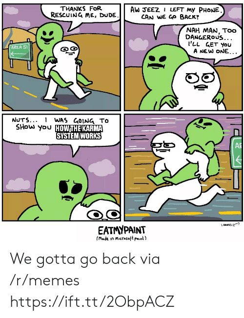 gotta-go: THANKS FoR  RESCUING ME, DUDE  AW JEEZ I LEFT My PHONE  CAN WE GO BACK?  NAH MAN, Too  DANGEROUS...  I'LL GET You  A NEW ONE...  AREA 51  రై  NUTS...  WAS GOING TO  SHOW you HOWTHE KARMA  SYSTEM WORKS  AR  L-DAVIES @  EATMYPAINT  (made in Microsoft paint) We gotta go back via /r/memes https://ift.tt/2ObpACZ