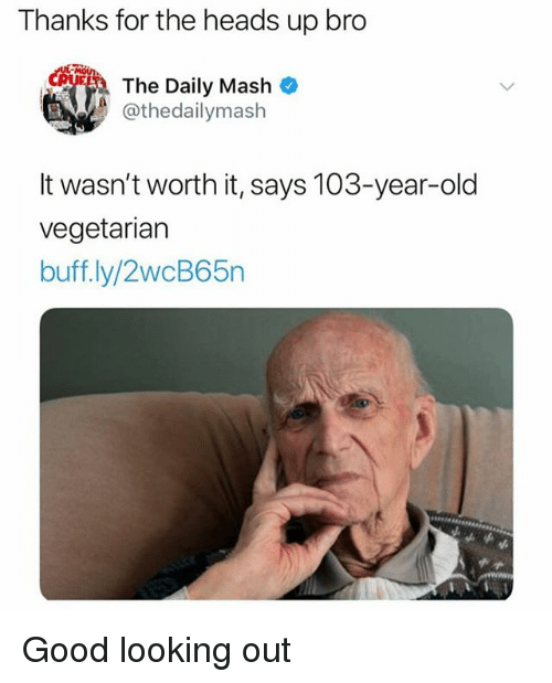 Memes, Good, and Vegetarian: Thanks for the heads up bro  The Daily Mash  athedailymash  It wasn't worth it, says 103-year-old  vegetarian  buff ly/2wcB65n Good looking out