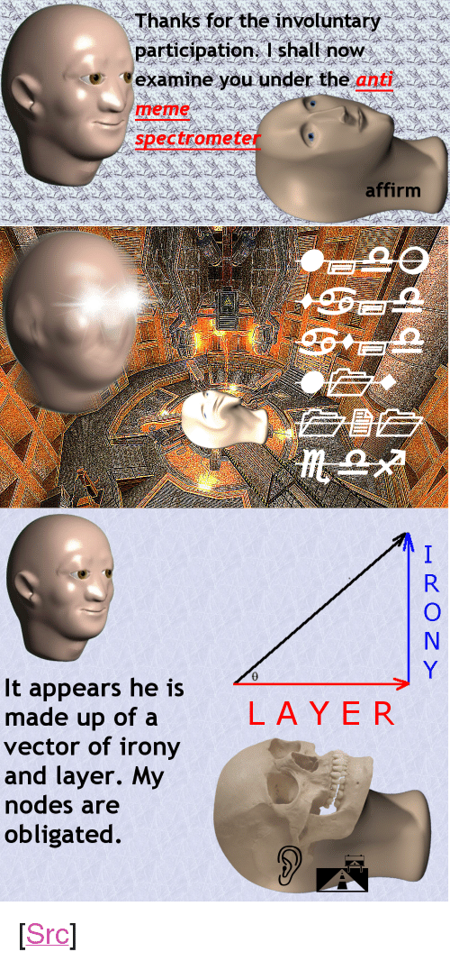 "Meme, Reddit, and Irony: Thanks for the invotuntary  participation. I shall noW  'examineyouunder the anted  meme  spectrometer  affirm  It appears he is  made up of a  vector of irony  and layer. My  odes are  obligated  LAYER <p>[<a href=""https://www.reddit.com/r/surrealmemes/comments/7gw28u/analysysing_the_icon_himself/"">Src</a>]</p>"