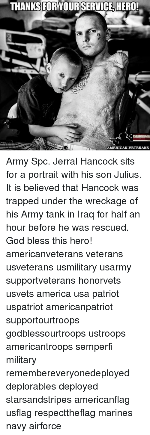 America, God, and Memes: THANKS FOR YOUR SERVICE HERO!  AMERICAN VETERANS Army Spc. Jerral Hancock sits for a portrait with his son Julius. It is believed that Hancock was trapped under the wreckage of his Army tank in Iraq for half an hour before he was rescued. God bless this hero! americanveterans veterans usveterans usmilitary usarmy supportveterans honorvets usvets america usa patriot uspatriot americanpatriot supportourtroops godblessourtroops ustroops americantroops semperfi military remembereveryonedeployed deplorables deployed starsandstripes americanflag usflag respecttheflag marines navy airforce