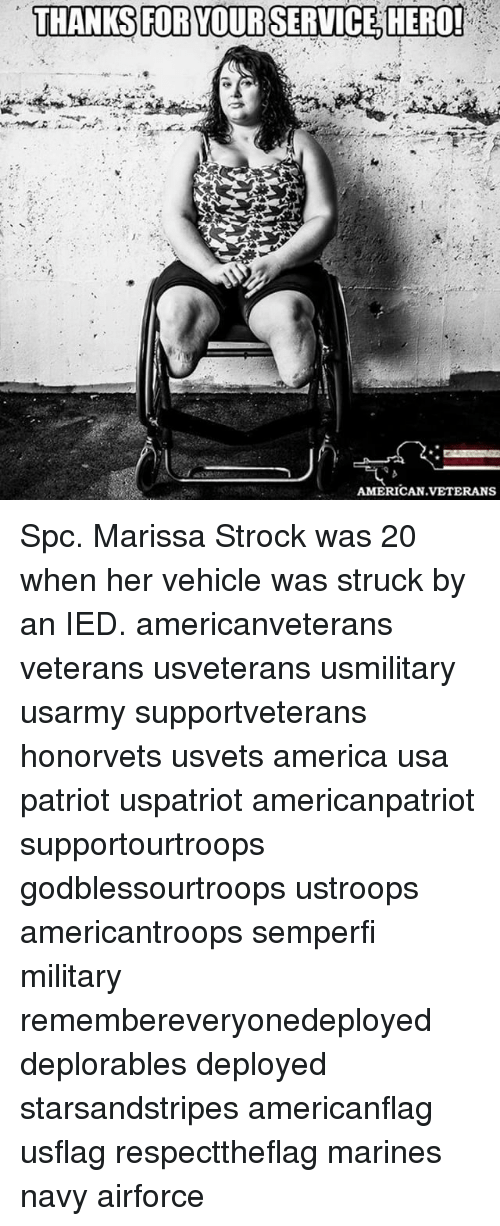 America, Memes, and American: THANKS FOR YOUR SERVICE HERO!  AMERICAN VETERANS Spc. Marissa Strock was 20 when her vehicle was struck by an IED. americanveterans veterans usveterans usmilitary usarmy supportveterans honorvets usvets america usa patriot uspatriot americanpatriot supportourtroops godblessourtroops ustroops americantroops semperfi military remembereveryonedeployed deplorables deployed starsandstripes americanflag usflag respecttheflag marines navy airforce