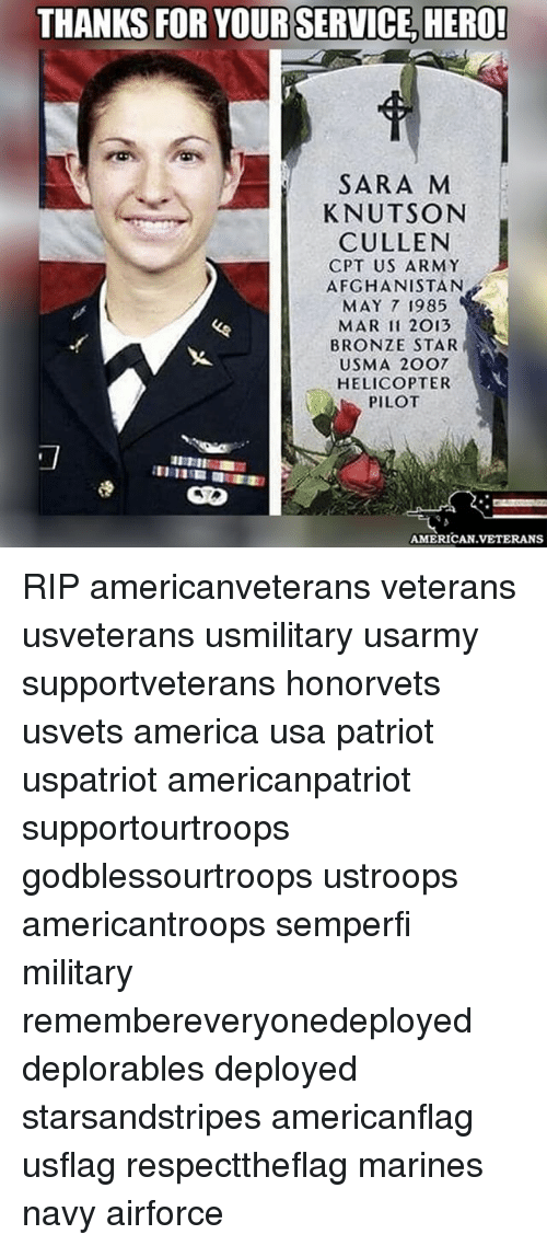 America, Memes, and Army: THANKS FOR YOUR SERVICE HERO!  SARA M  KNUTSON  CULLEN  CPT US ARMY  AFGHANISTAN  MAY 7 1985  MAR 11 2013  BRONZE STAR  USMA 2OO7  HELICOPTER  PILOT  AMERICAN VETERANS RIP americanveterans veterans usveterans usmilitary usarmy supportveterans honorvets usvets america usa patriot uspatriot americanpatriot supportourtroops godblessourtroops ustroops americantroops semperfi military remembereveryonedeployed deplorables deployed starsandstripes americanflag usflag respecttheflag marines navy airforce