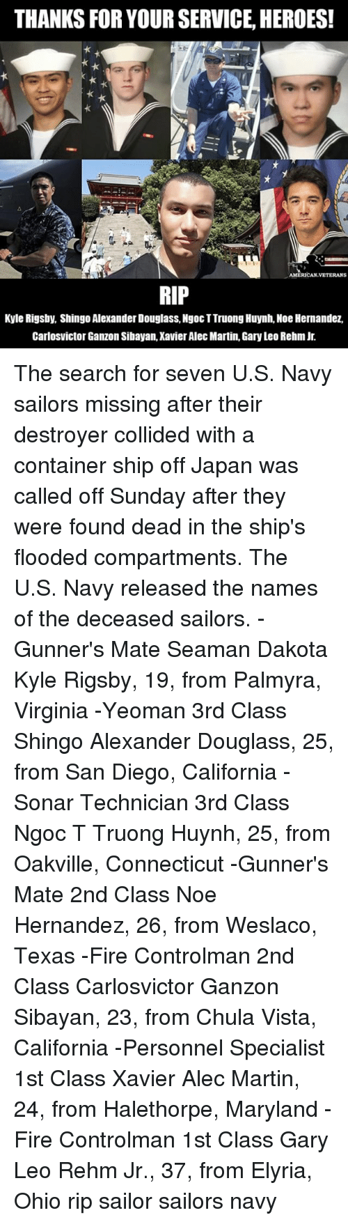 Fire, Martin, and Memes: THANKS FOR YOUR SERVICE, HEROES!  AMERICAN VETERAN  RIP  Kyle Rigsby, Shingo Alexander Douglass, Ngoc TTruongHuynh, Noe Hernandez,  Carlos Victor Ganzon Sibayan,Xavier Alec Martin, Gary Leo Rehm Jr. The search for seven U.S. Navy sailors missing after their destroyer collided with a container ship off Japan was called off Sunday after they were found dead in the ship's flooded compartments. The U.S. Navy released the names of the deceased sailors. -Gunner's Mate Seaman Dakota Kyle Rigsby, 19, from Palmyra, Virginia -Yeoman 3rd Class Shingo Alexander Douglass, 25, from San Diego, California -Sonar Technician 3rd Class Ngoc T Truong Huynh, 25, from Oakville, Connecticut -Gunner's Mate 2nd Class Noe Hernandez, 26, from Weslaco, Texas -Fire Controlman 2nd Class Carlosvictor Ganzon Sibayan, 23, from Chula Vista, California -Personnel Specialist 1st Class Xavier Alec Martin, 24, from Halethorpe, Maryland -Fire Controlman 1st Class Gary Leo Rehm Jr., 37, from Elyria, Ohio rip sailor sailors navy