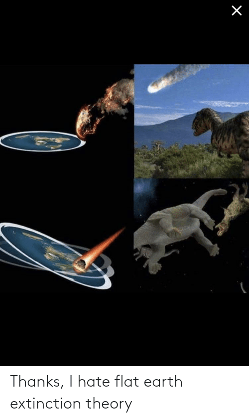 Flat Earth: Thanks, I hate flat earth extinction theory