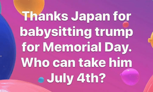 Memorial: Thanks Japan for  babysitting trump  for Memorial Day.  Who can take him  July 4th?