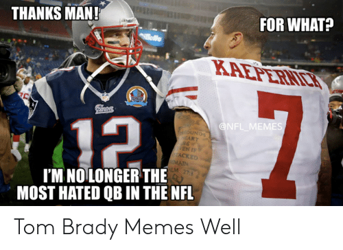 Tom Brady Memes: THANKS MAN!  FOR WHAT?  OİNDS  ACKED  MAIN  LM 27  I'M NO LONGER THE  MOST HATED QB IN THE NFL Tom Brady Memes Well