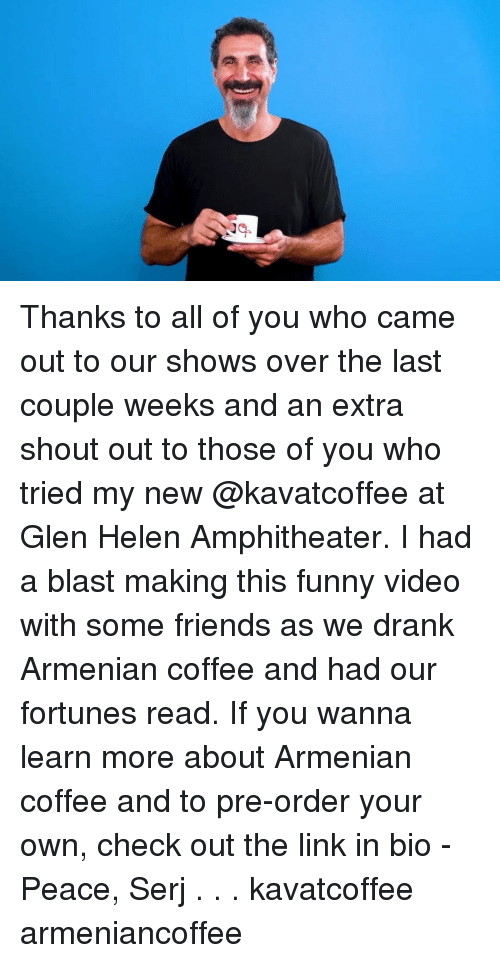 glen: Thanks to all of you who came out to our shows over the last couple weeks and an extra shout out to those of you who tried my new @kavatcoffee at Glen Helen Amphitheater. I had a blast making this funny video with some friends as we drank Armenian coffee and had our fortunes read. If you wanna learn more about Armenian coffee and to pre-order your own, check out the link in bio - Peace, Serj . . . kavatcoffee armeniancoffee