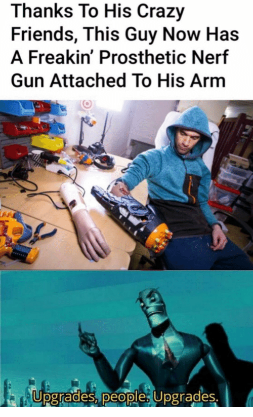 nerf gun: Thanks To His Crazy  Friends, This Guy Now Has  A Freakin' Prosthetic Nerf  Gun Attached To His Arm  Upgrades, people: Upgrades.