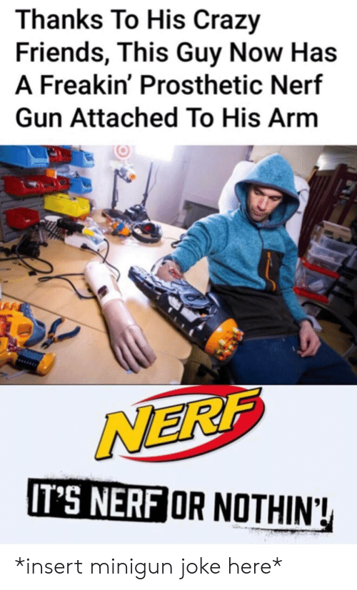 nerf: Thanks To His Crazy  Friends, This Guy Now Has  A Freakin' Prosthetic Nerf  Gun Attached To His Arm  NERF  IT'S NERF OR NOTHIN! *insert minigun joke here*