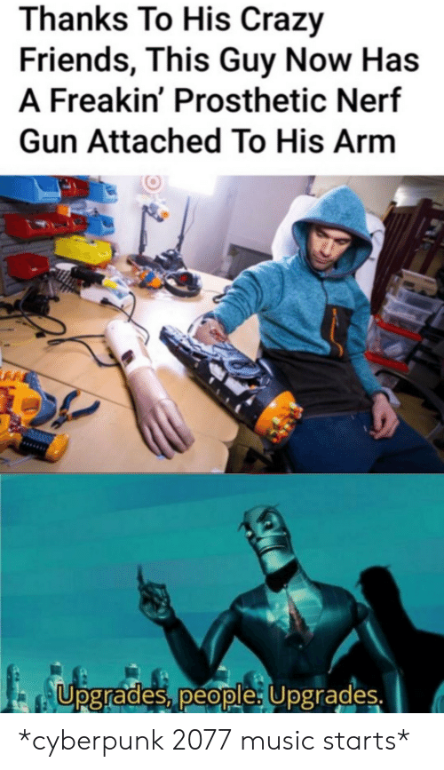 nerf gun: Thanks To His Crazy  Friends, This Guy Now Has  A Freakin' Prosthetic Nerf  Gun Attached To His Arm  Upgrades, people: Upgrades. *cyberpunk 2077 music starts*