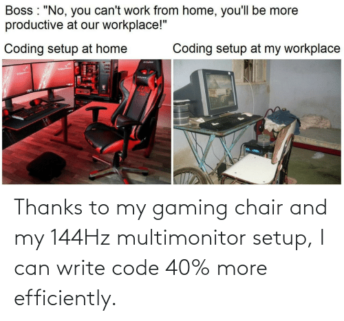 Gaming: Thanks to my gaming chair and my 144Hz multimonitor setup, I can write code 40% more efficiently.