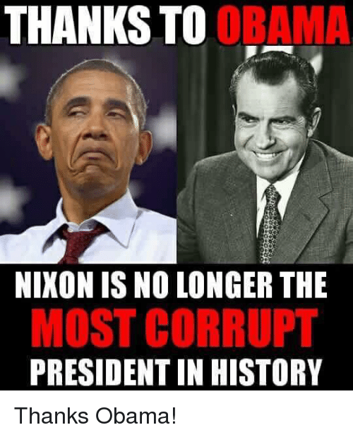 Memes, Obama, and History: THANKS  TO OR  NIKON IS NO LONGER THE  MOST CORRUPT  PRESIDENT IN HISTORY Thanks Obama!