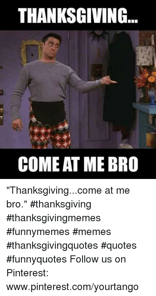 "Memes, Thanksgiving, and Pinterest: THANKSGIVING  COME AT ME BRO ""Thanksgiving...come at me bro."" #thanksgiving #thanksgivingmemes #funnymemes #memes #thanksgivingquotes #quotes #funnyquotes Follow us on Pinterest: www.pinterest.com/yourtango"