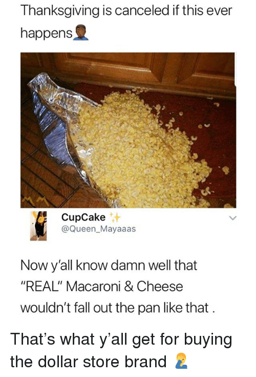 """Fall, Thanksgiving, and Queen: Thanksgiving is canceled if this ever  happens  9  CupCake  @Queen_Mayaaas  汁  Now y'all know damn well that  """"REAL"""" Macaroni & Cheese  wouldn't fall out the pan like that That's what y'all get for buying the dollar store brand 🤦♂️"""
