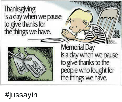 Dank, Thanksgiving, and Memorial Day: Thanksgiving  s a dlay when we pause  to give thanks for  the things we have.  Memorial Day  is a day when we pause  to give thanks to the  ple who fought for  e things we have. #jussayin