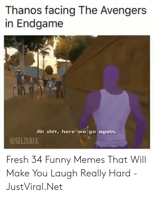 Fresh, Funny, and Memes: Thanos facing The Avengers  in Endgame  Ah shit, here we go again.  @SELZEREX Fresh 34 Funny Memes That Will Make You Laugh Really Hard - JustViral.Net