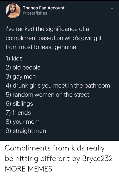 random: Thanos Fan Account  @betafishes  i've ranked the significance of  compliment based on who's giving it  from most to least genuine  1) kids  2) old people  3) gay men  4) drunk girls you meet in the bathroom  5) random women on the street  6) siblings  7) friends  8) your mom  9) straight men Compliments from kids really be hitting different by Bryce232 MORE MEMES