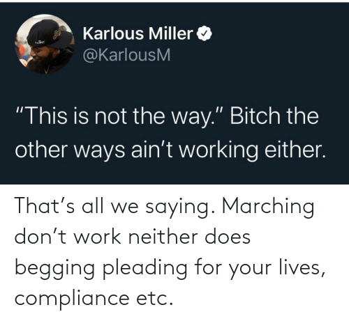 Marching: That's all we saying. Marching don't work neither does begging pleading for your lives, compliance etc.