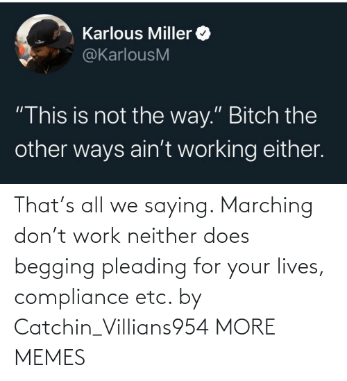Does: That's all we saying. Marching don't work neither does begging pleading for your lives, compliance etc. by Catchin_Villians954 MORE MEMES