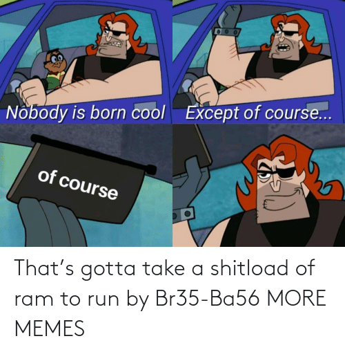 ram: That's gotta take a shitload of ram to run by Br35-Ba56 MORE MEMES