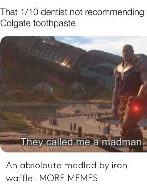 Dank, Memes, and Target: That 1/10 dentist not recommending  Colgate toothpaste  They called me a madman An absoloute madlad by iron-waffle- MORE MEMES