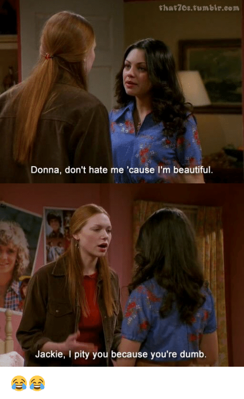 dont hate me: that 7Os tumblr.com  Donna, don't hate me 'cause I'm beautiful.  Jackie, I pity you because you're dumb 😂😂