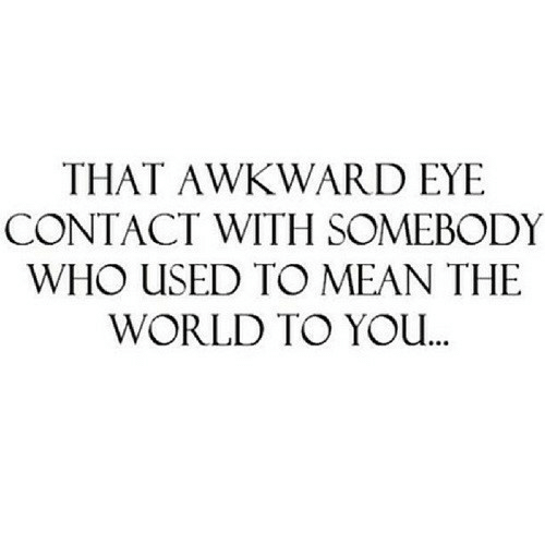 Yo, Awkward, and Mean: THAT AWKWARD EYE  CONTACT WITH SOMEBODY  WHO USED TO MEAN THE  WORLD TO YO..
