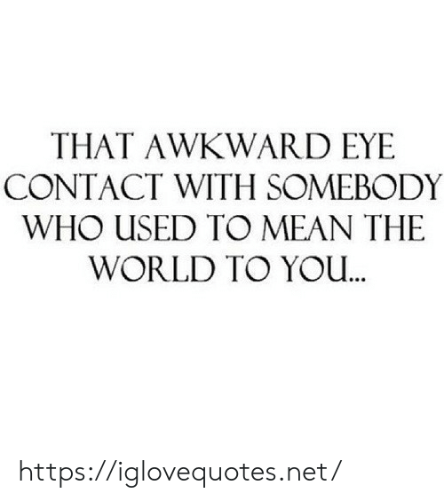 Yo, Awkward, and Mean: THAT AWKWARD EYE  CONTACT WITH SOMEBODY  WHO USED TO MEAN THE  WORLD TO YO.. https://iglovequotes.net/