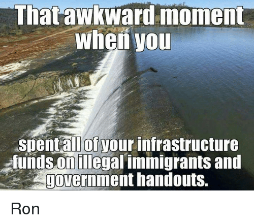Memes, 🤖, and Infrastructure: That awkward moment  When you  aspent all of your infrastructure  fundsonillegal immigrants and  government handouts. Ron