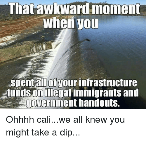 Memes, 🤖, and Infrastructure: That awkward moment  When you  Spent all of your infrastructure  fundsonillegal immigrants and  government handouts. Ohhhh cali...we all knew you might take a dip...