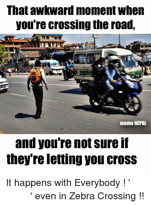 Meme, Memes, and Awkward: That awkward moment when  you're crossing the road,  meme NEPAL  and you're not sure If  they re letting you CroSS It happens with Everybody ! 'जाउँ की नजाउँ ' even in Zebra Crossing !!