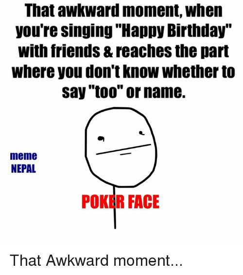 That Awkward Moment When You Re Singing Happy Birthday With Friends