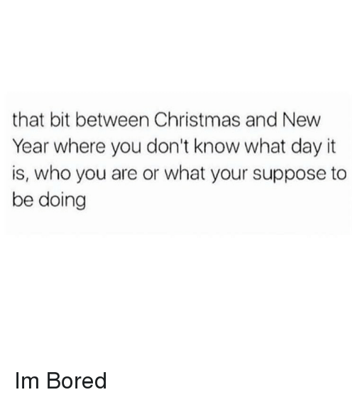 Bored, Christmas, and Memes: that bit between Christmas and New  Year where you don't know what day it  is, who you are or what your suppose to  be doing Im Bored