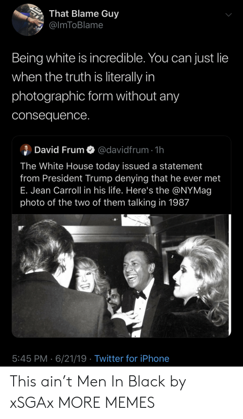 Dank, Iphone, and Life: That Blame Guy  @ImToBlame  Being white is incredible. You can just lie  when the truth is literally in  photographic form without any  consequence.  David FrumO@davidfrum 1h  The White House today issued a statement  from President Trump denying that he ever met  E. Jean Carroll in his life. Here's the @NYMag  photo of the two of them talking in 1987  5:45 PM 6/21/19 Twitter for iPhone This ain't Men In Black by xSGAx MORE MEMES