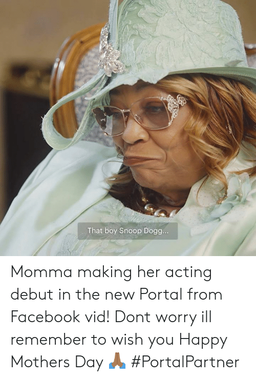 Facebook, Memes, and Mother's Day: That boy Snoop Dogg.. Momma making her acting debut in the new Portal from Facebook vid! Dont worry ill remember to wish you Happy Mothers Day 🙏🏾 #PortalPartner
